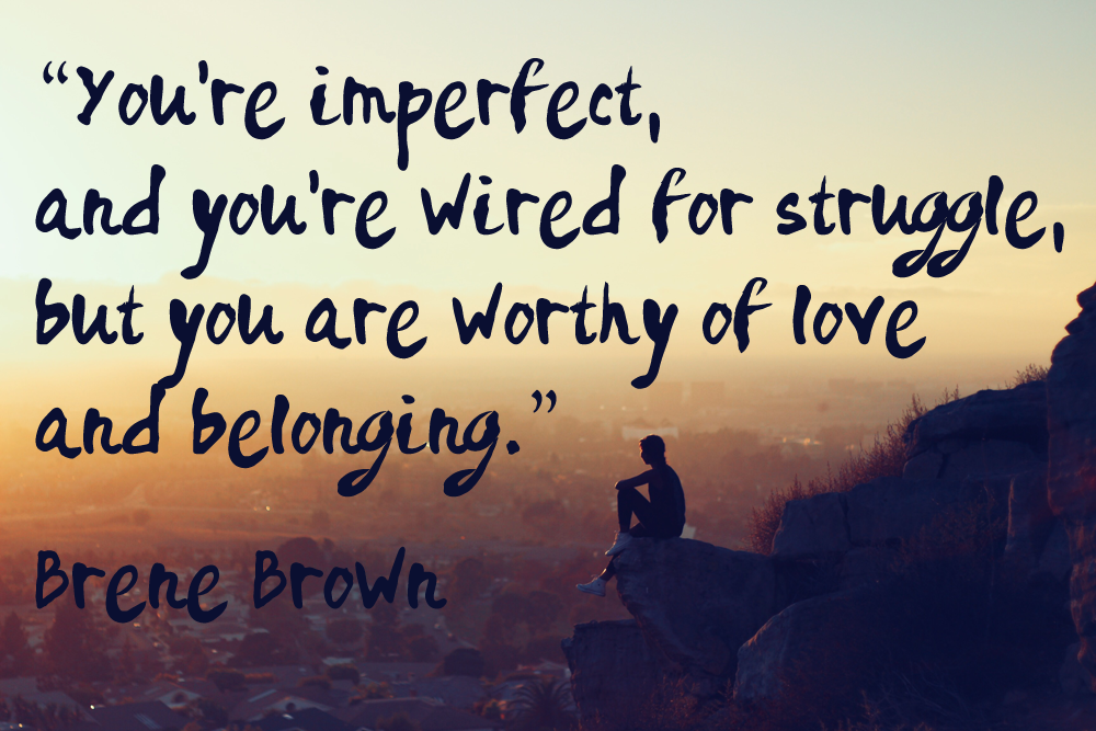 """You're imperfect, and you're wired for struggle, but you are worthy of love and belonging."""