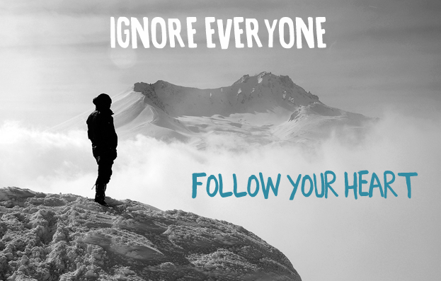 Shorter version of this post: Ignore everyone and just follow your heart.